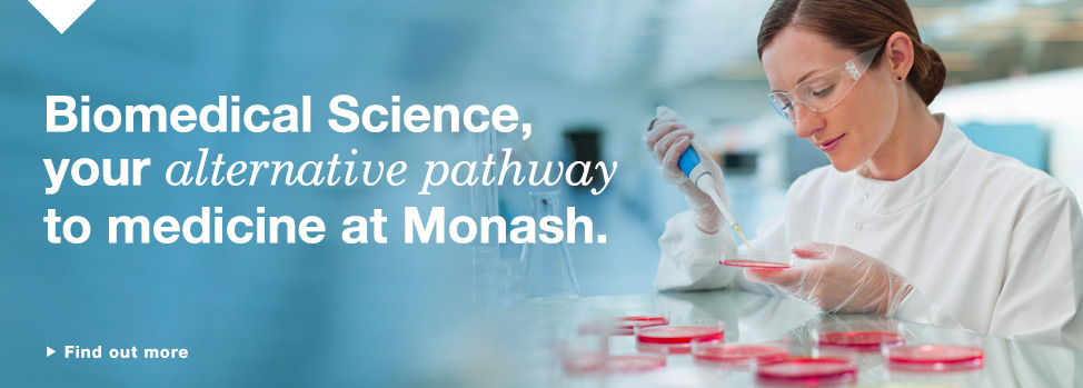 Biomedical Science. Find out more, http://monash.edu.au/change-of-preference/?utm_source=home&utm_medium=banner&utm_term=&utm_content=&utm_campaign=cop