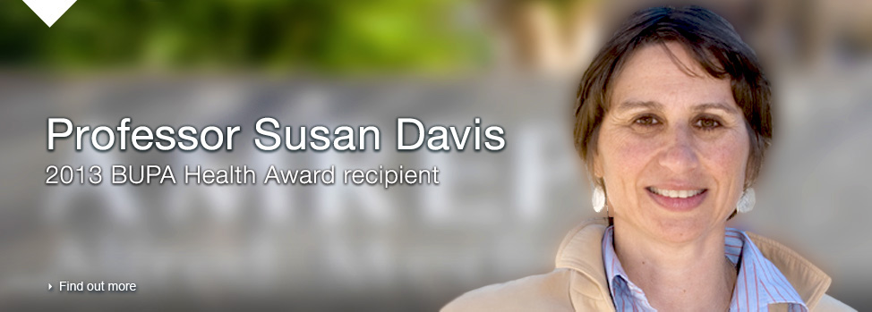 Professor Susan Davis, 2013 BUPA Health Award Recipient, Find out more,  http://med.monash.edu.au/news/2013/vital-funds-for-pioneering-health-research.html